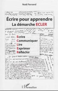 La démarche ECLER de Noel Ferrand : Écrire Communiquer Lire Exprimer Réfléchir. Noel FERRAND, Ecrire pour apprendre, L'HARMATTAN ,2014.